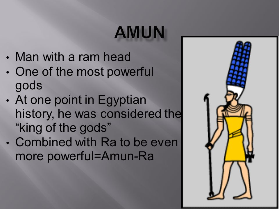 Amun Man with a ram head One of the most powerful gods