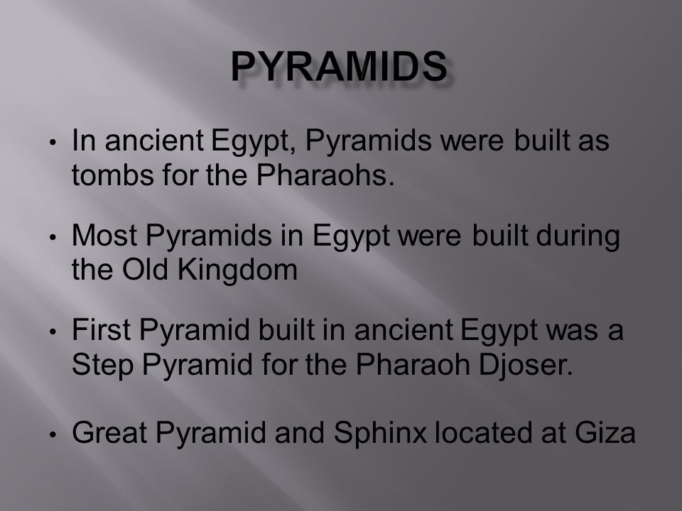 Pyramids In ancient Egypt, Pyramids were built as tombs for the Pharaohs. Most Pyramids in Egypt were built during the Old Kingdom.