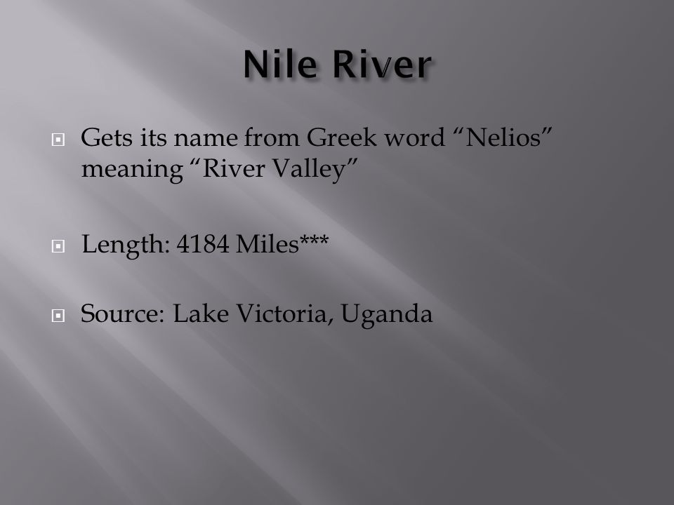 Nile River Gets its name from Greek word Nelios meaning River Valley Length: 4184 Miles*** Source: Lake Victoria, Uganda.
