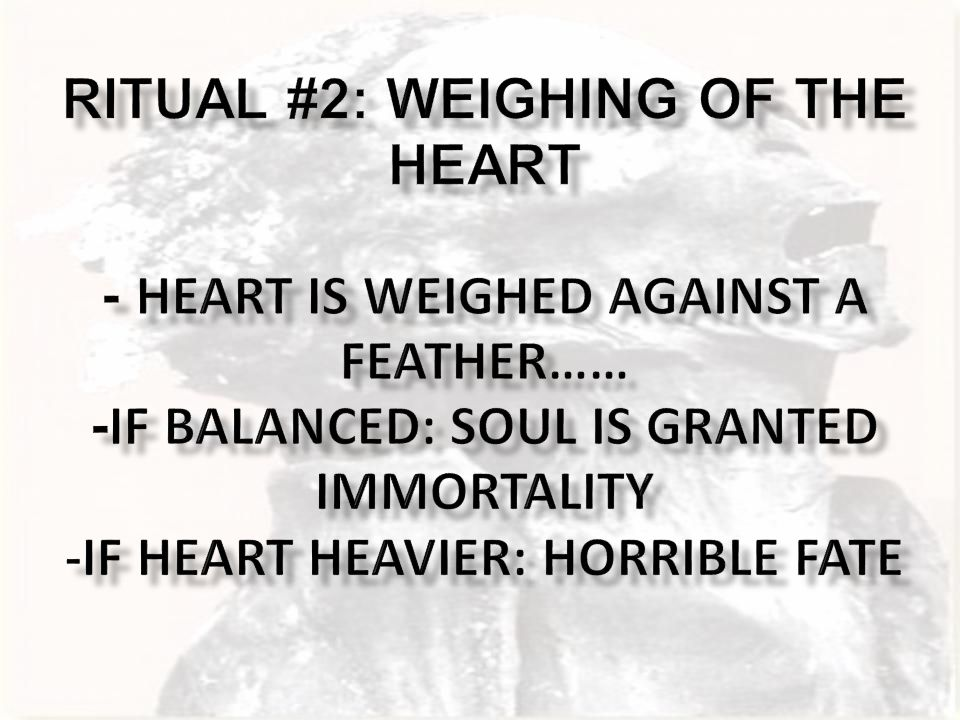 Ritual #2: Weighing of the Heart - Heart is weighed against a feather…… -If Balanced: Soul is granted Immortality -If Heart Heavier: horrible fate