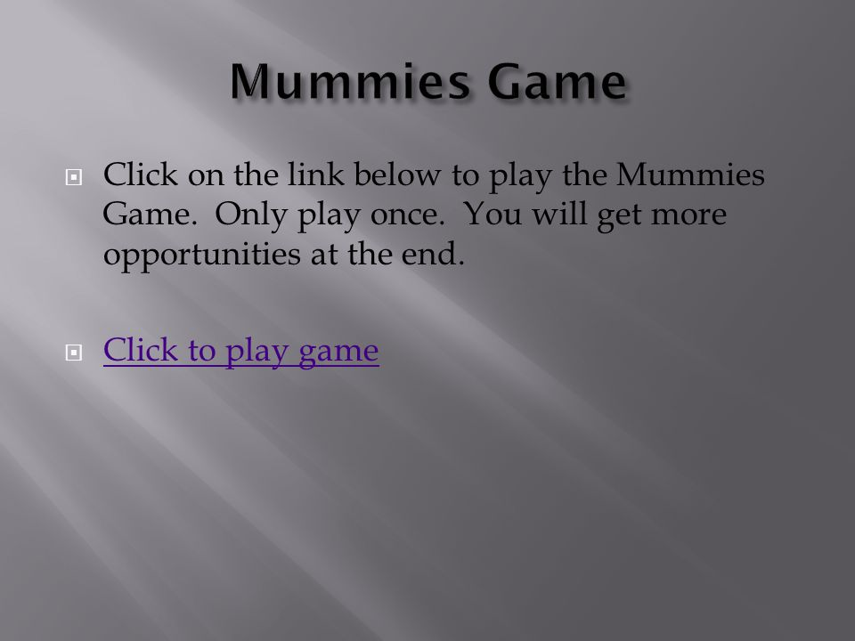 Mummies Game Click on the link below to play the Mummies Game. Only play once. You will get more opportunities at the end.
