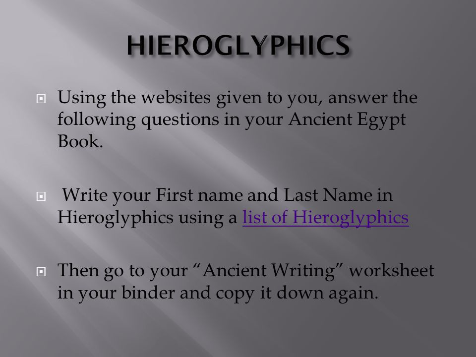 HIEROGLYPHICS Using the websites given to you, answer the following questions in your Ancient Egypt Book.