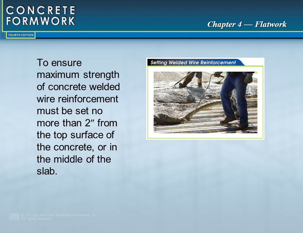 To ensure maximum strength of concrete welded wire reinforcement must be set no more than 2 from the top surface of the concrete, or in the middle of the slab.