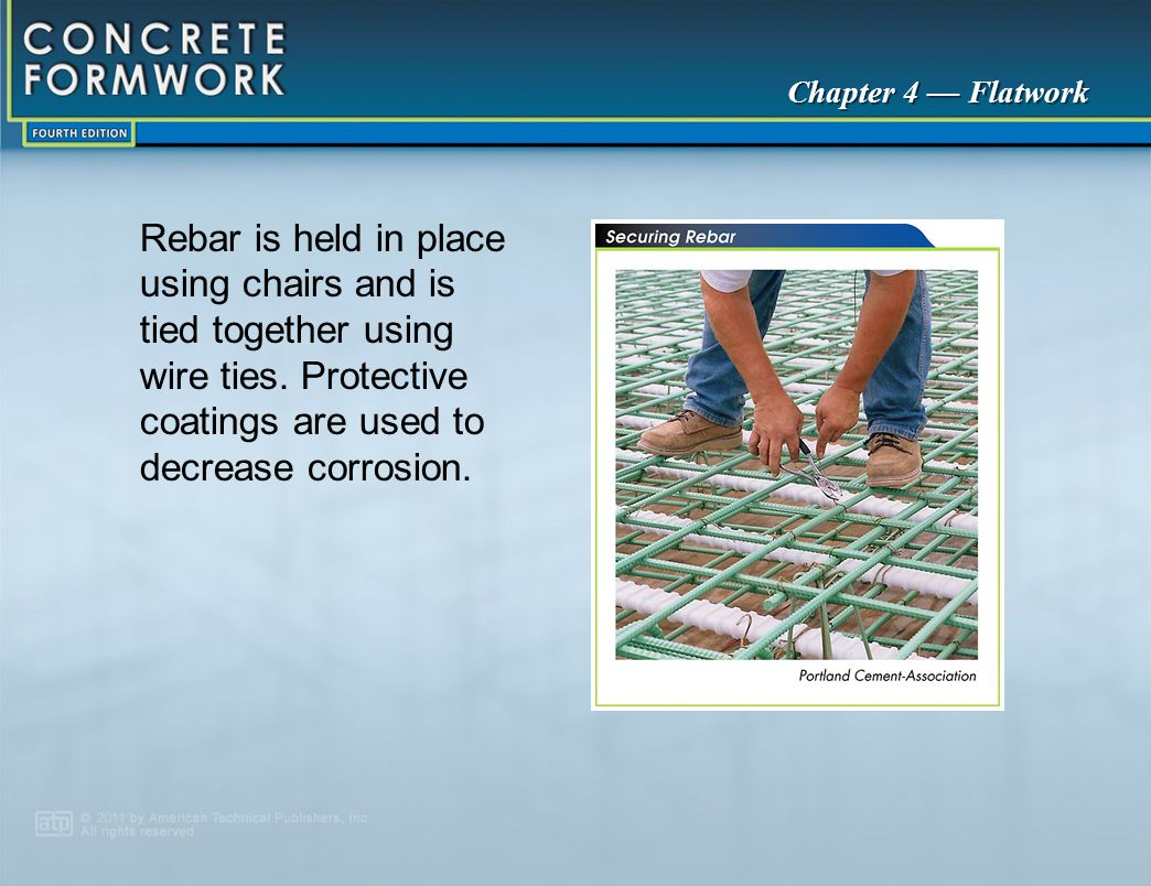 Rebar is held in place using chairs and is tied together using wire ties. Protective coatings are used to decrease corrosion.