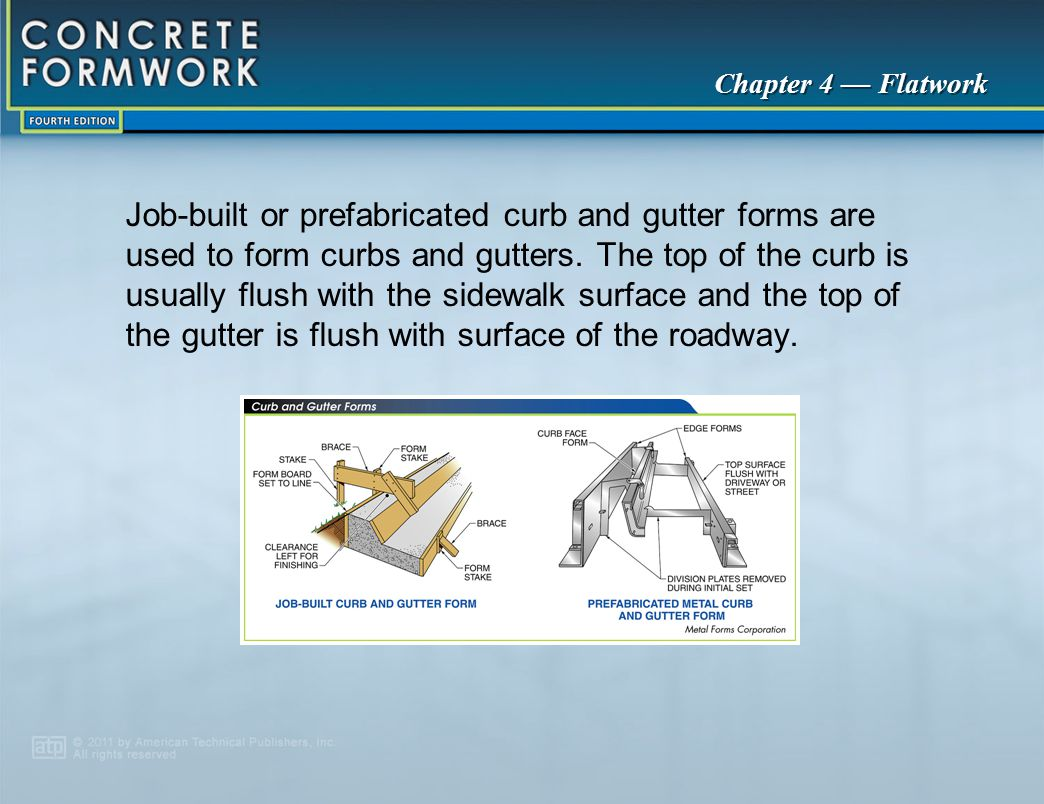 Job‑built or prefabricated curb and gutter forms are used to form curbs and gutters. The top of the curb is usually flush with the sidewalk surface and the top of the gutter is flush with surface of the roadway.
