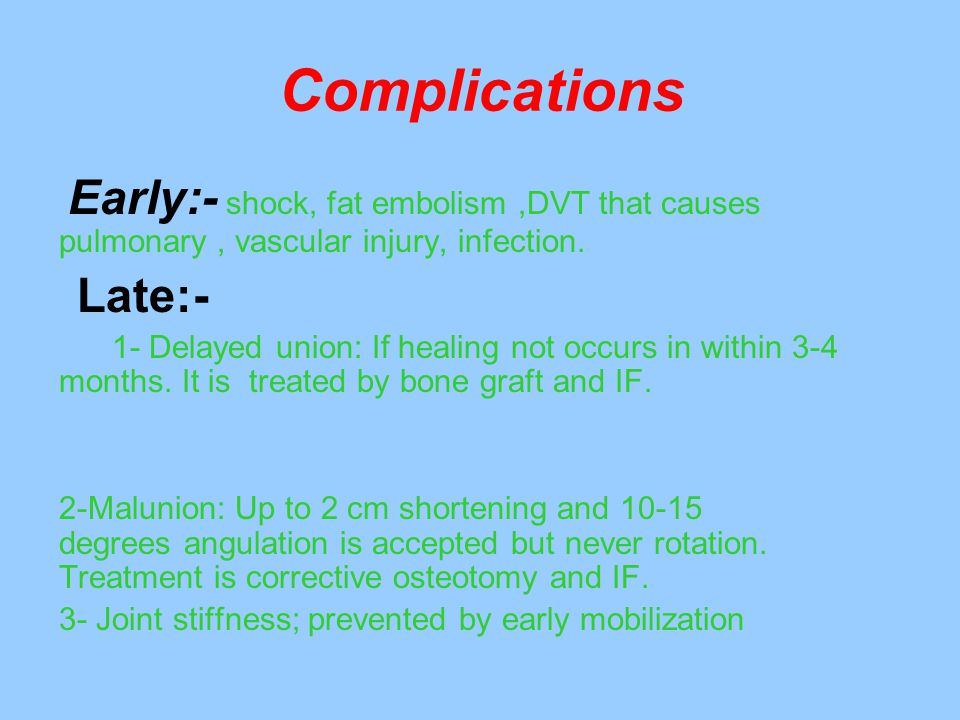 Complications Early:- shock, fat embolism ,DVT that causes pulmonary , vascular injury, infection. Late:-