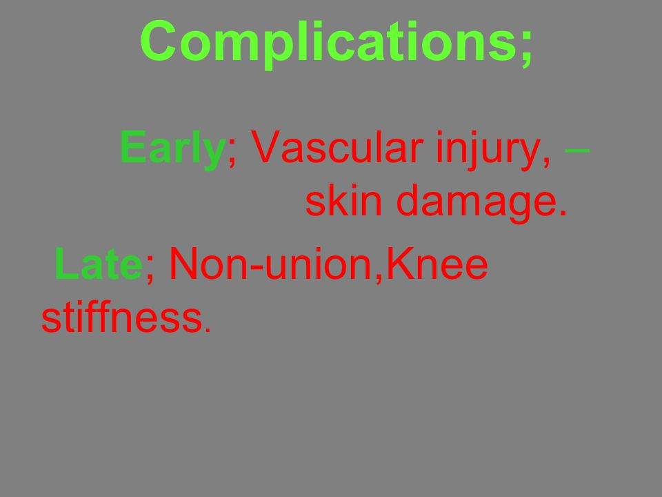 Early; Vascular injury, skin damage. Late; Non-union,Knee stiffness.
