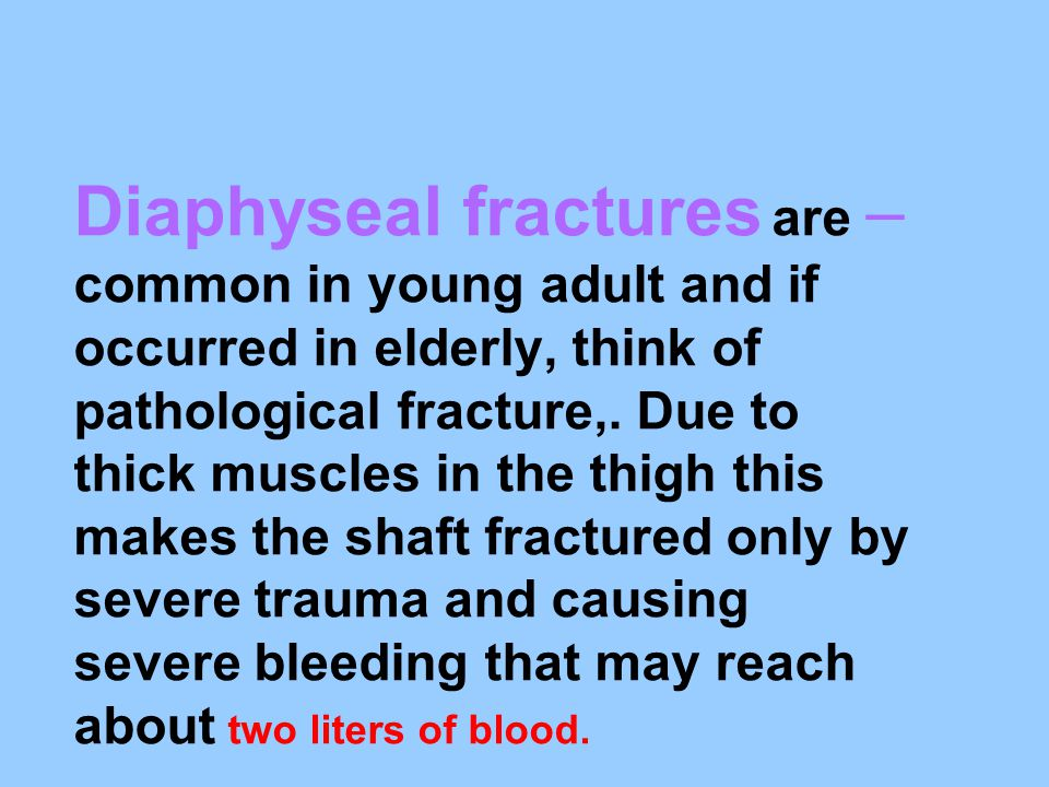 Diaphyseal fractures are common in young adult and if occurred in elderly, think of pathological fracture,.