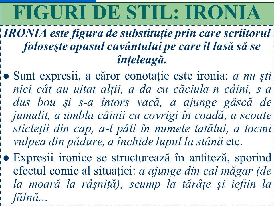 FIGURI DE STIL: IRONIA IRONIA este figura de substituţie prin care scriitorul foloseşte opusul cuvântului pe care îl lasă să se înţeleagă.