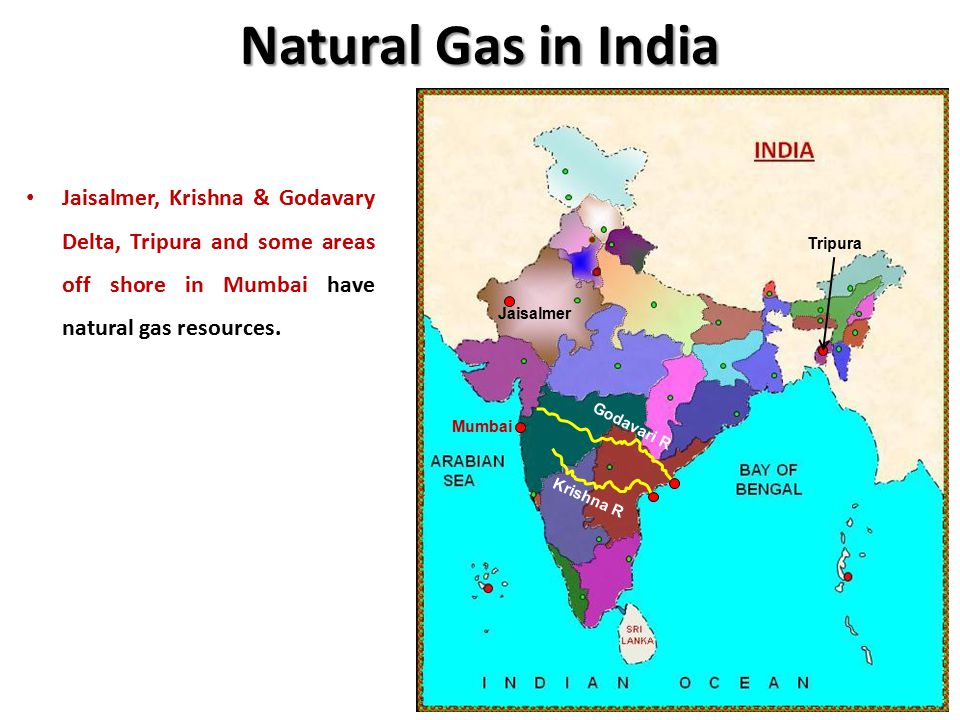 Natural Gas in India Jaisalmer, Krishna & Godavary Delta, Tripura and some areas off shore in Mumbai have natural gas resources.