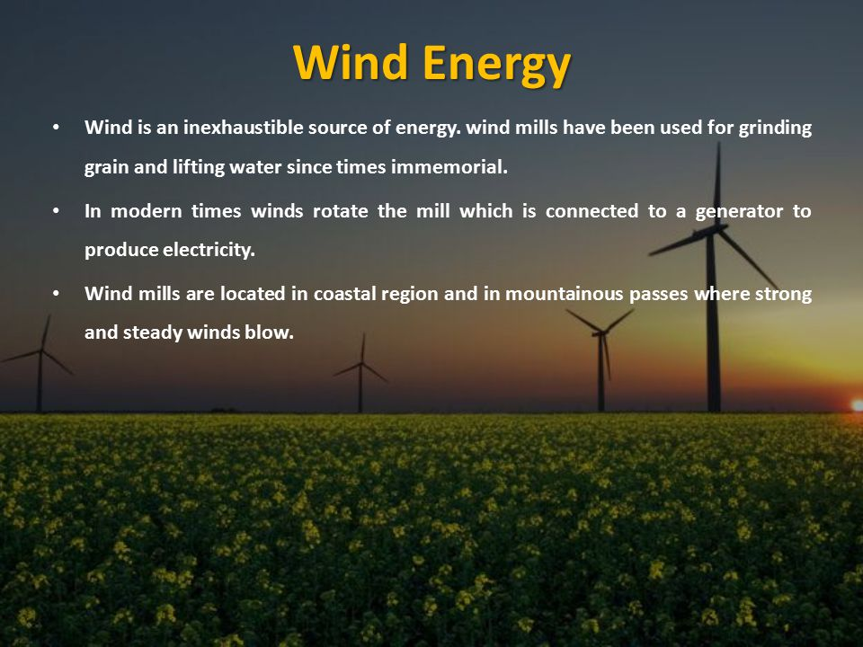 Wind Energy Wind is an inexhaustible source of energy. wind mills have been used for grinding grain and lifting water since times immemorial.