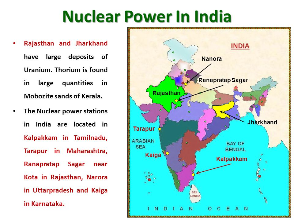 Nuclear Power In India Rajasthan and Jharkhand have large deposits of Uranium. Thorium is found in large quantities in Mobozite sands of Kerala.