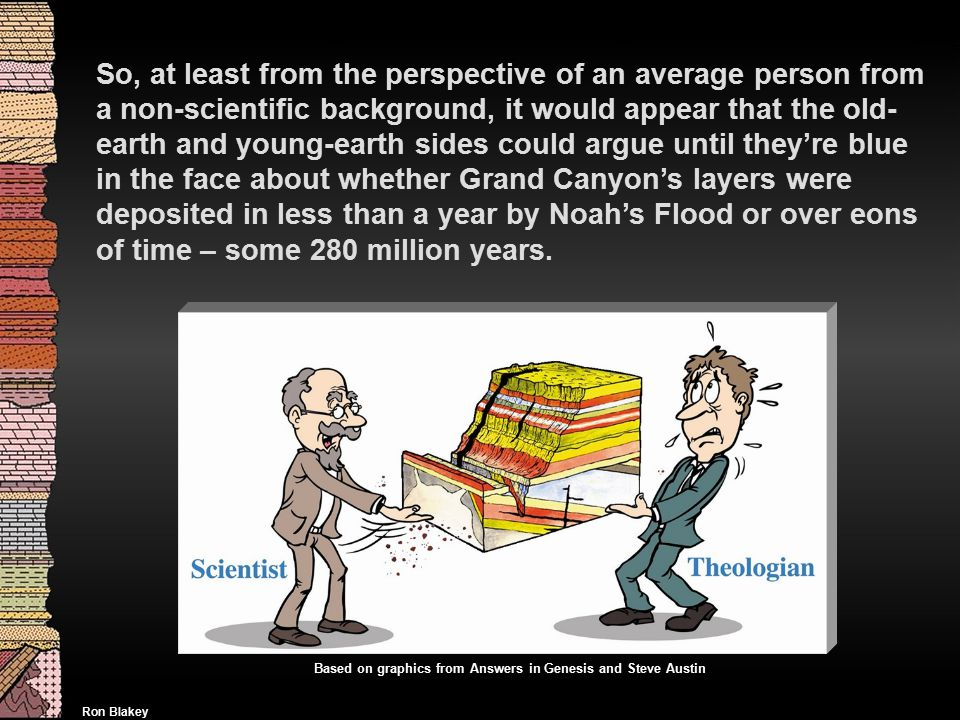 So, at least from the perspective of an average person from a non-scientific background, it would appear that the old- earth and young-earth sides could argue until they're blue in the face about whether Grand Canyon's layers were deposited in less than a year by Noah's Flood or over eons of time – some 280 million years.
