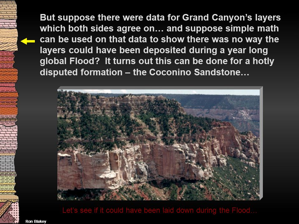 But suppose there were data for Grand Canyon's layers which both sides agree on… and suppose simple math can be used on that data to show there was no way the layers could have been deposited during a year long global Flood It turns out this can be done for a hotly disputed formation – the Coconino Sandstone…