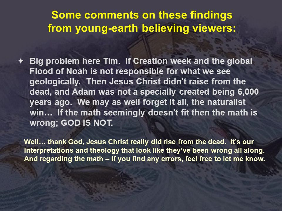 Some comments on these findings from young-earth believing viewers: