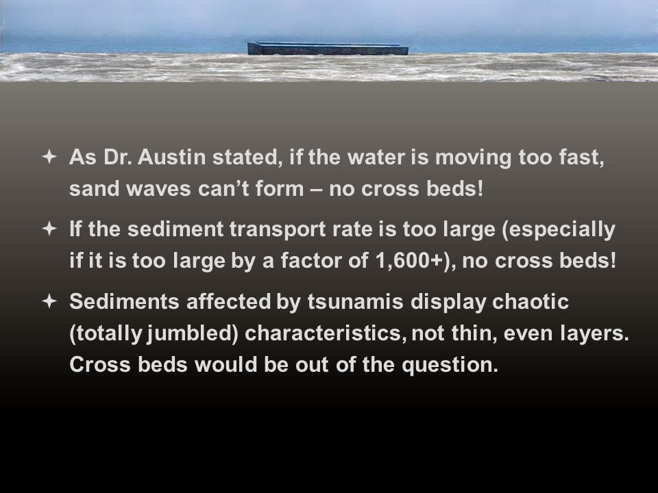 As Dr. Austin stated, if the water is moving too fast, sand waves can't form – no cross beds!