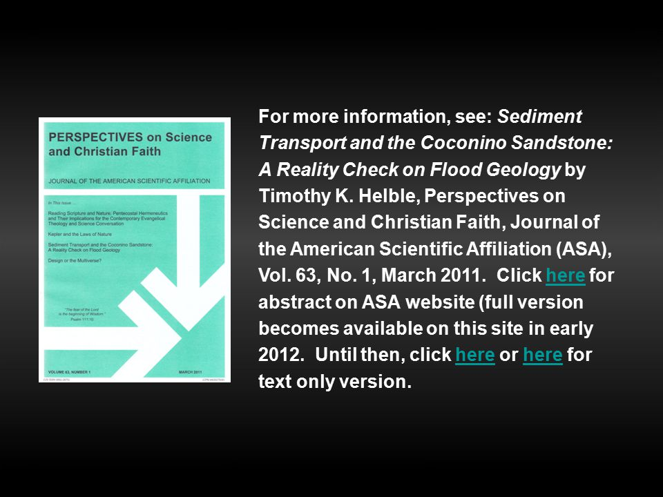 For more information, see: Sediment Transport and the Coconino Sandstone: A Reality Check on Flood Geology by Timothy K. Helble, Perspectives on Science and Christian Faith, Journal of the American Scientific Affiliation (ASA), Vol. 63, No. 1, March 2011. Click here for abstract on ASA website (full version becomes available on this site in early 2012. Until then, click here or here for text only version.