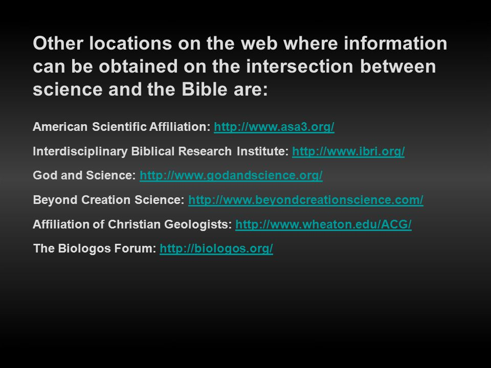 Other locations on the web where information can be obtained on the intersection between science and the Bible are: