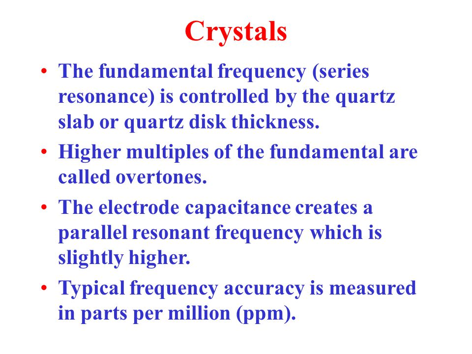 Crystals The fundamental frequency (series resonance) is controlled by the quartz slab or quartz disk thickness.