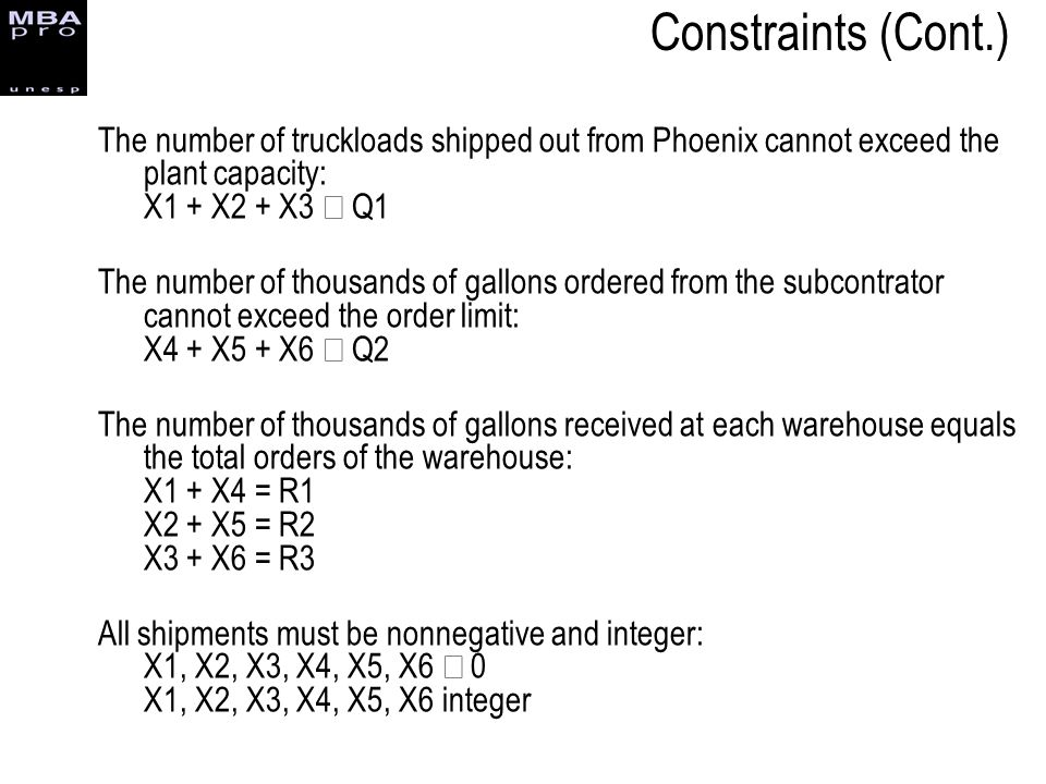 Constraints (Cont.) The number of truckloads shipped out from Phoenix cannot exceed the plant capacity: X1 + X2 + X3 £ Q1.
