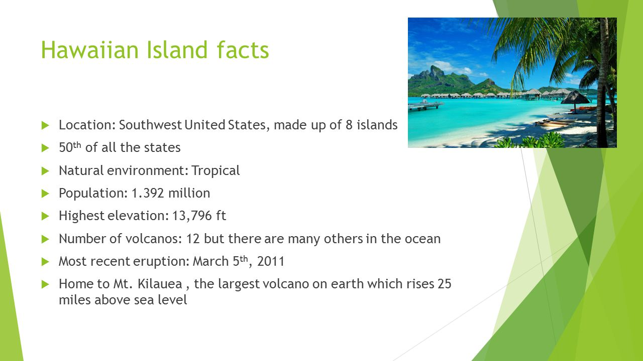 Hawaiian Island facts Location: Southwest United States, made up of 8 islands. 50th of all the states.