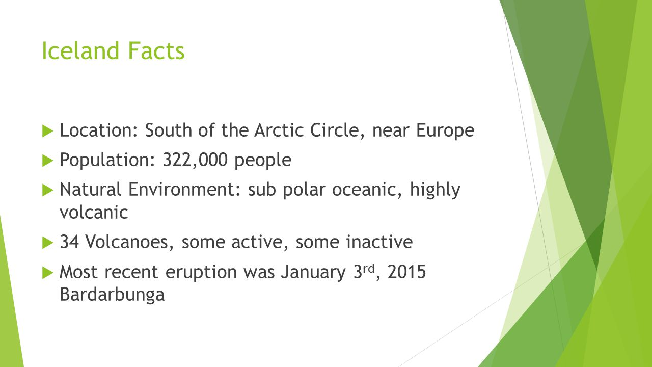 Iceland Facts Location: South of the Arctic Circle, near Europe
