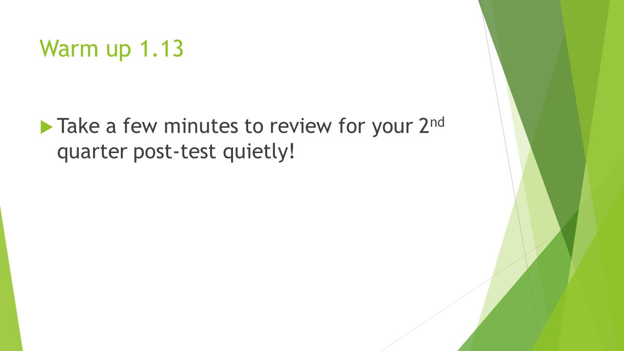 Warm up 1.13 Take a few minutes to review for your 2nd quarter post-test quietly!