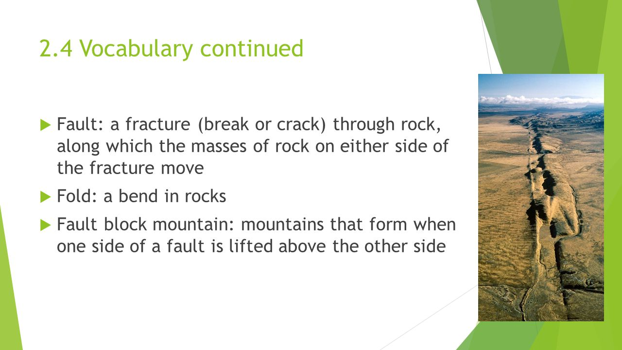 2.4 Vocabulary continued Fault: a fracture (break or crack) through rock, along which the masses of rock on either side of the fracture move.