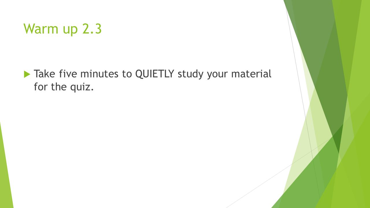 Warm up 2.3 Take five minutes to QUIETLY study your material for the quiz.