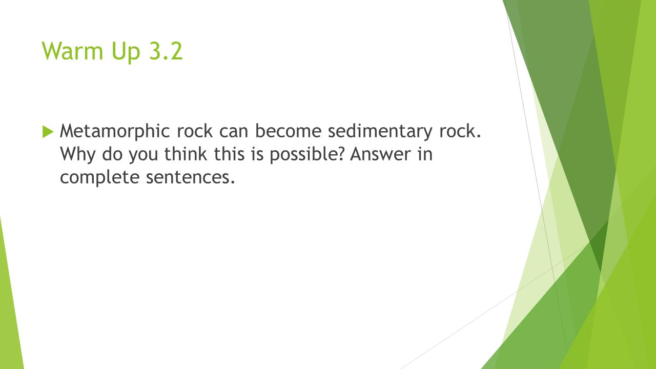 Warm Up 3.2 Metamorphic rock can become sedimentary rock.