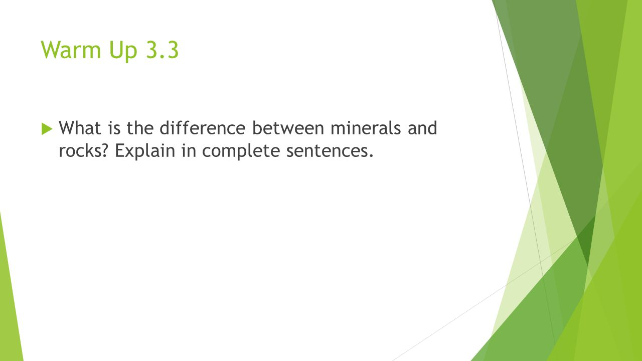 Warm Up 3.3 What is the difference between minerals and rocks Explain in complete sentences.