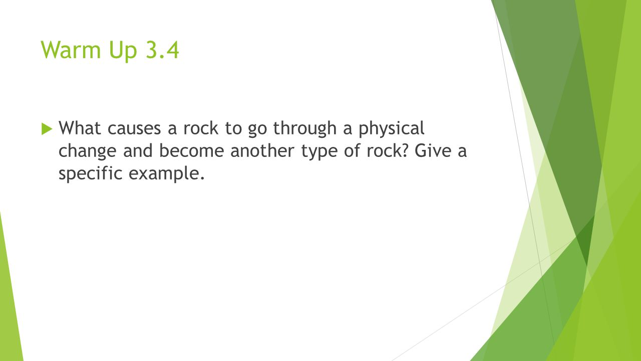 Warm Up 3.4 What causes a rock to go through a physical change and become another type of rock.