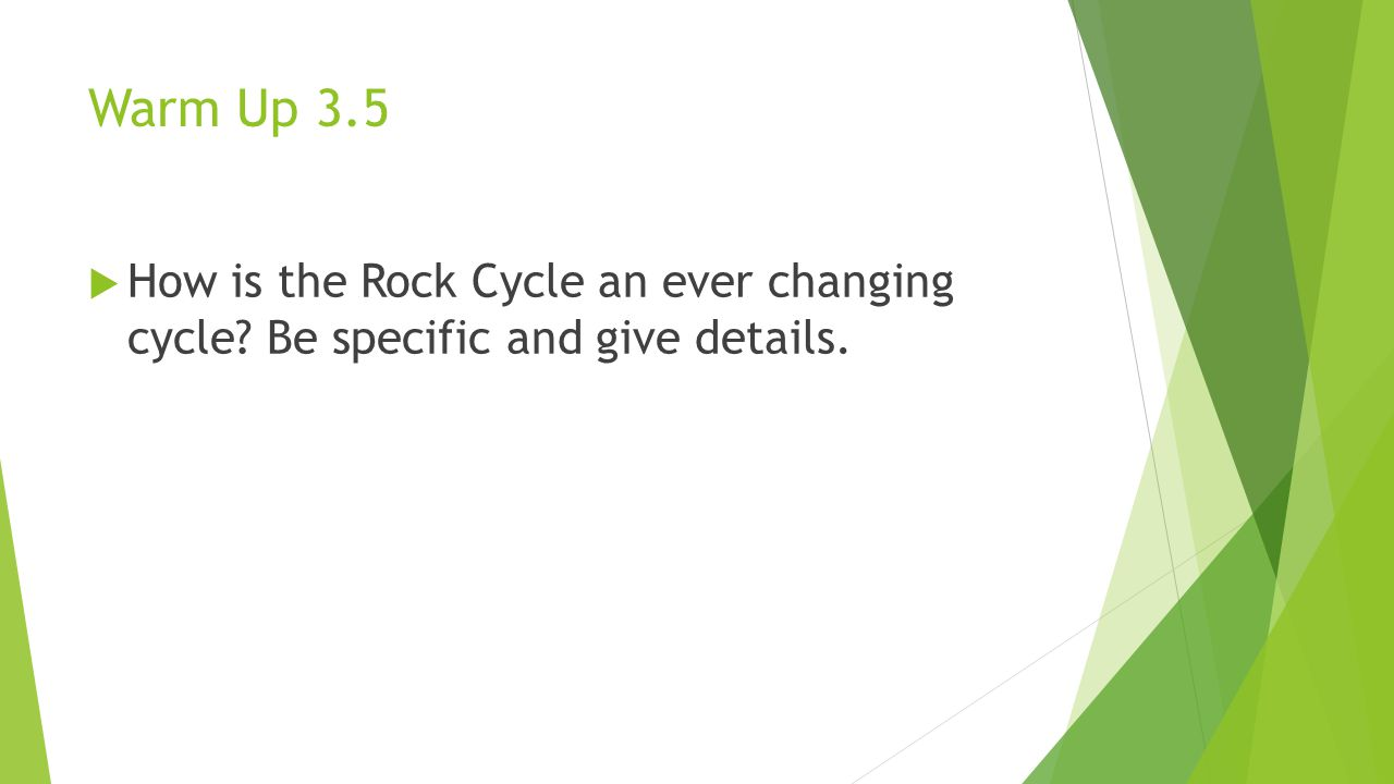 Warm Up 3.5 How is the Rock Cycle an ever changing cycle Be specific and give details.
