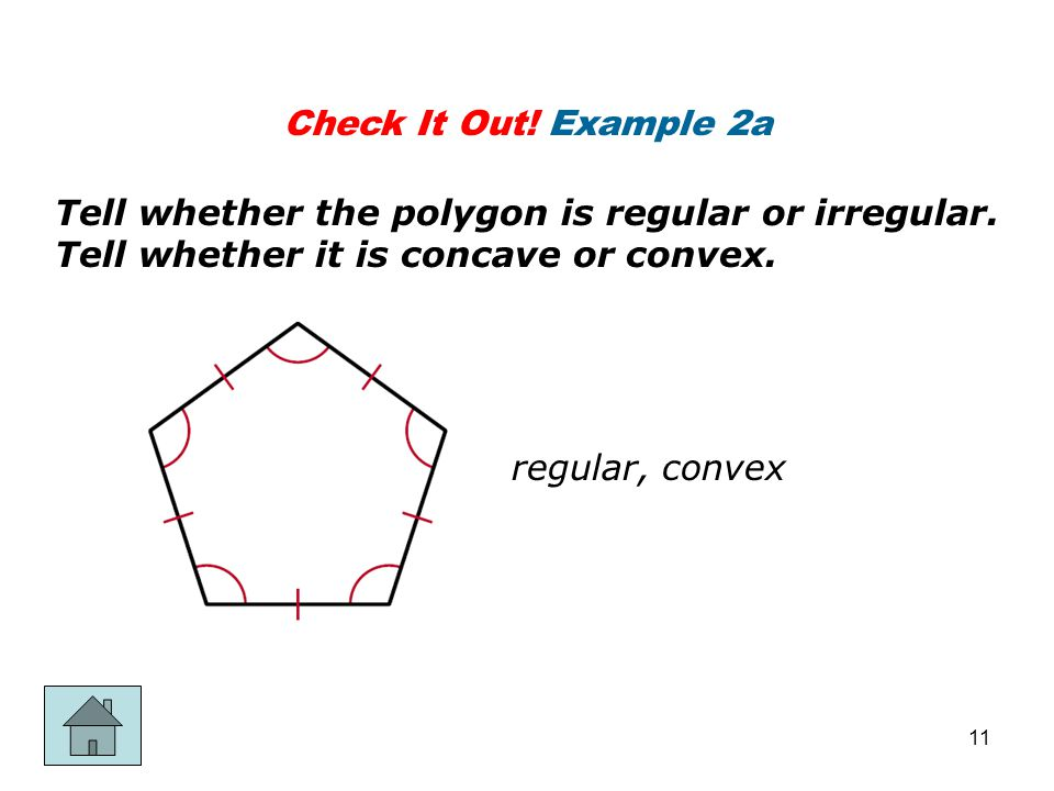 Check It Out! Example 2a Tell whether the polygon is regular or irregular. Tell whether it is concave or convex.