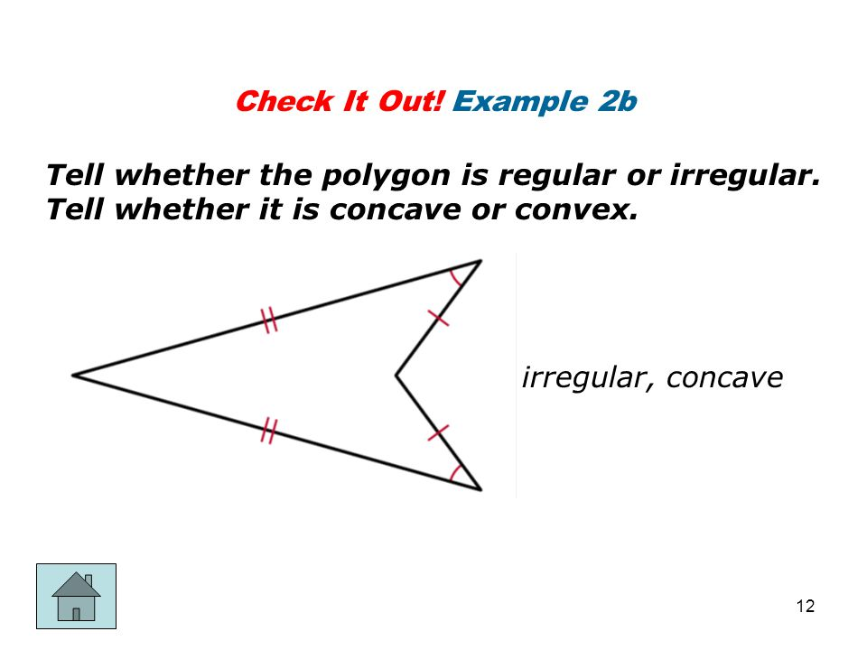 Check It Out! Example 2b Tell whether the polygon is regular or irregular. Tell whether it is concave or convex.