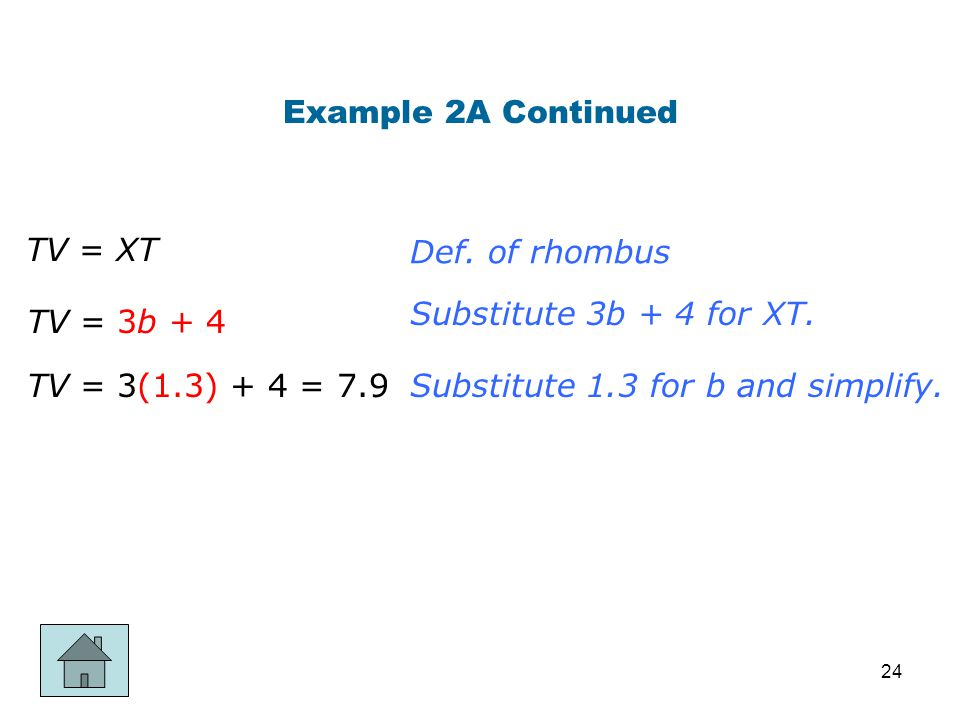 Example 2A Continued TV = XT. Def. of rhombus. Substitute 3b + 4 for XT. TV = 3b + 4. TV = 3(1.3) + 4 = 7.9.