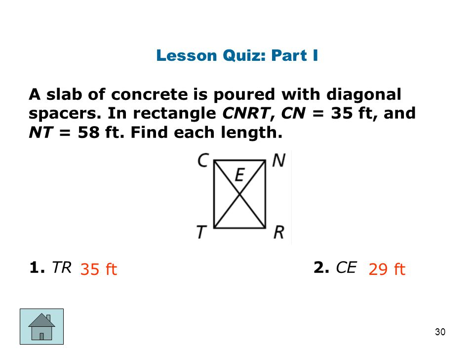 Lesson Quiz: Part I A slab of concrete is poured with diagonal spacers. In rectangle CNRT, CN = 35 ft, and NT = 58 ft. Find each length.