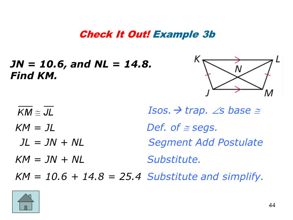 Check It Out! Example 3b JN = 10.6, and NL = 14.8. Find KM. Isos. trap. s base  KM = JL. Def. of  segs.