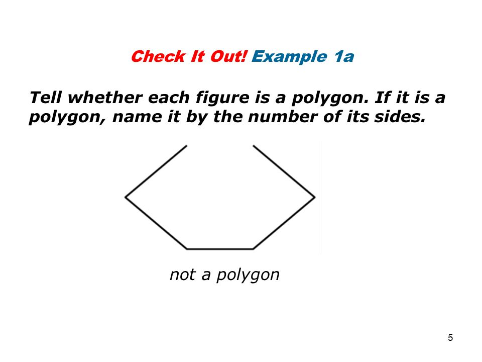 Check It Out! Example 1a Tell whether each figure is a polygon. If it is a polygon, name it by the number of its sides.