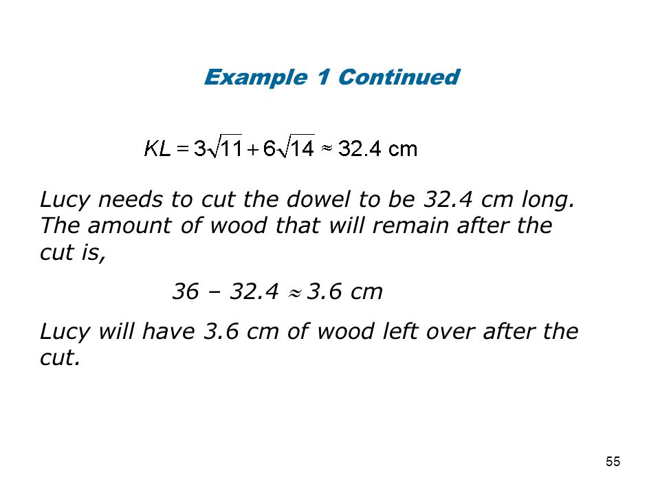 Example 1 Continued Lucy needs to cut the dowel to be 32.4 cm long. The amount of wood that will remain after the cut is,
