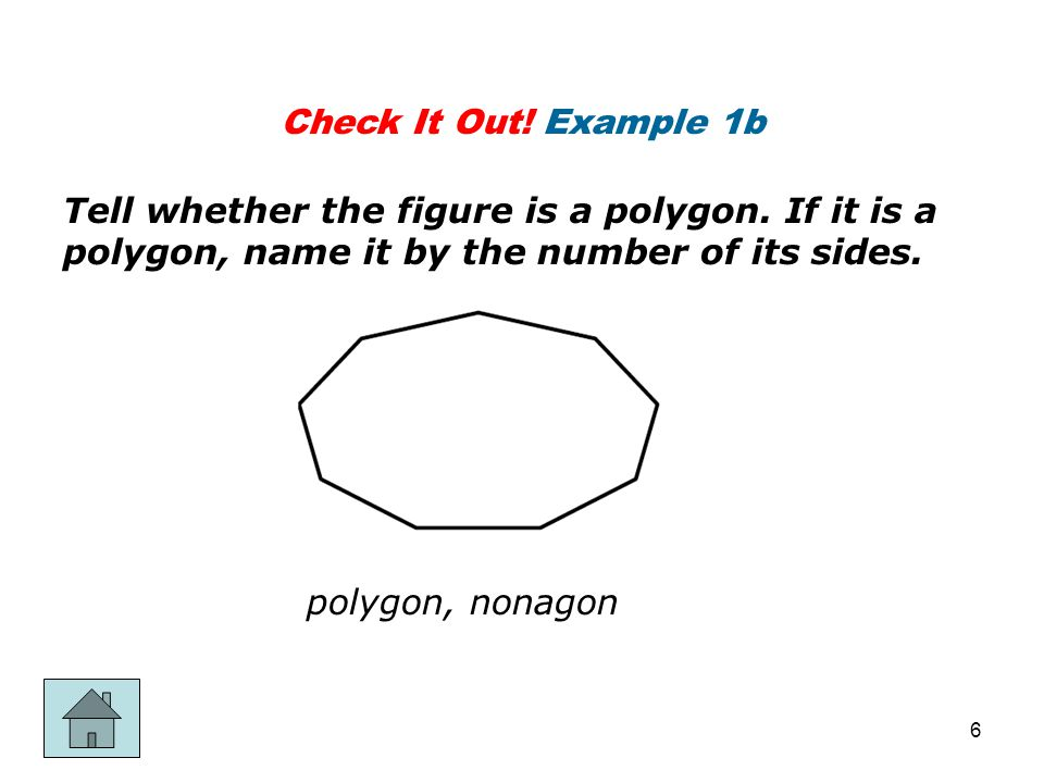 Check It Out! Example 1b Tell whether the figure is a polygon. If it is a polygon, name it by the number of its sides.