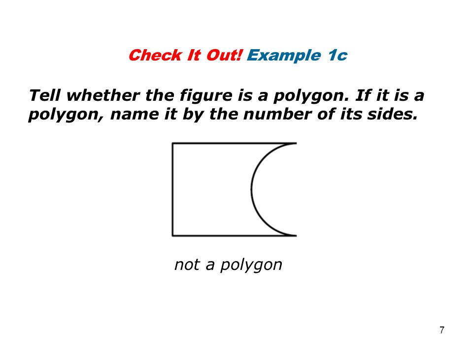Check It Out! Example 1c Tell whether the figure is a polygon. If it is a polygon, name it by the number of its sides.