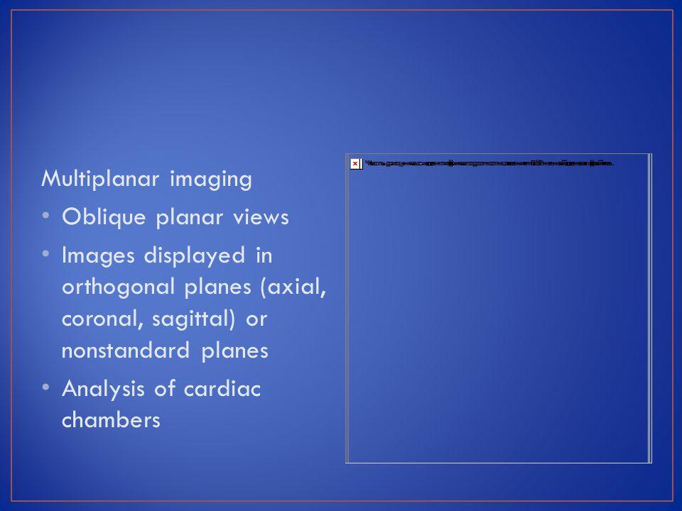 Multiplanar imaging Oblique planar views. Images displayed in orthogonal planes (axial, coronal, sagittal) or nonstandard planes.