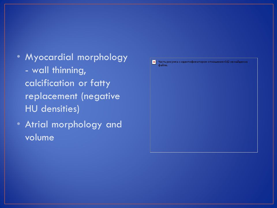 Myocardial morphology - wall thinning, calcification or fatty replacement (negative HU densities)