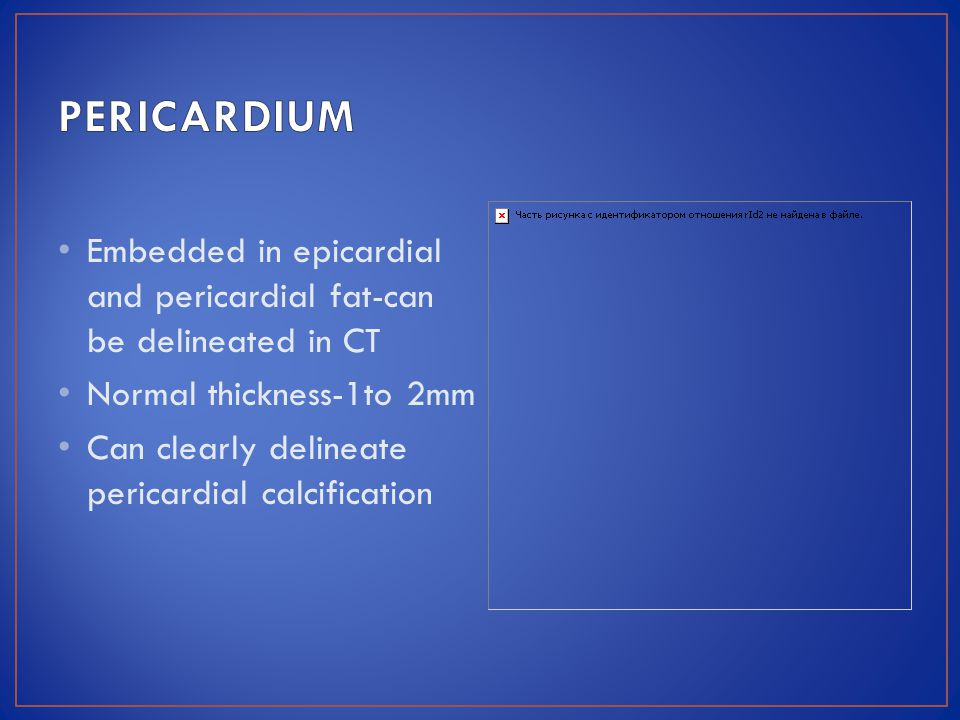 PERICARDIUM Embedded in epicardial and pericardial fat-can be delineated in CT. Normal thickness-1to 2mm.
