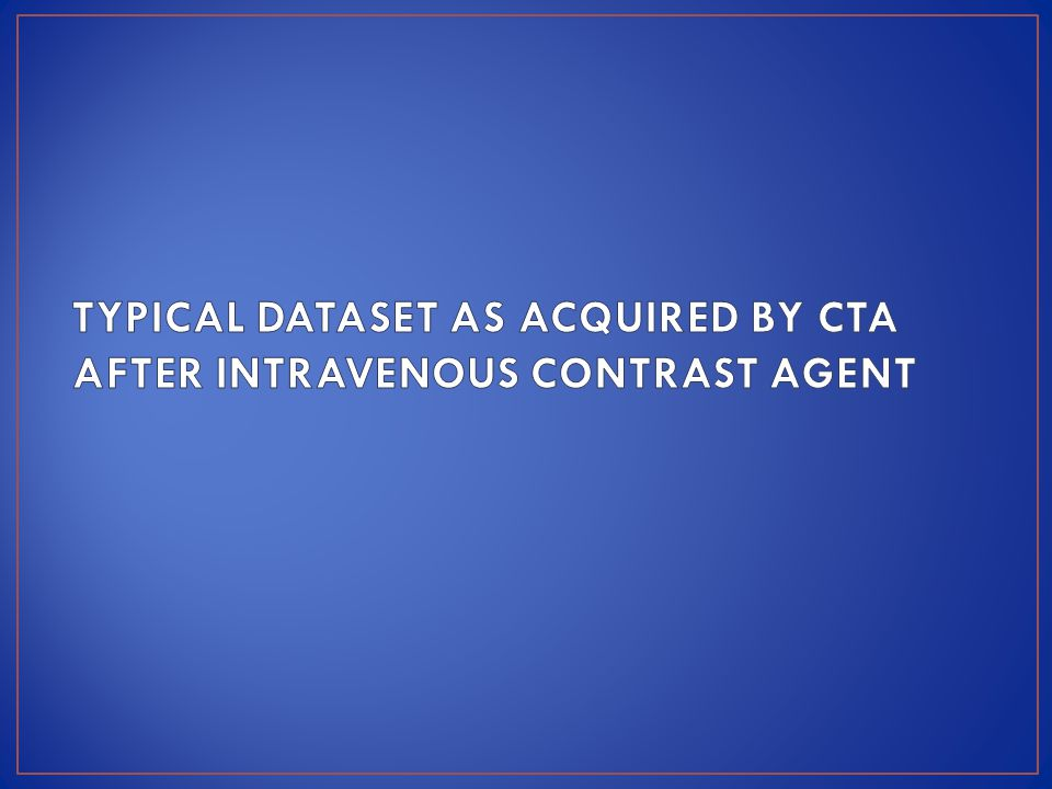 TYPICAL DATASET AS ACQUIRED BY CTA AFTER INTRAVENOUS CONTRAST AGENT