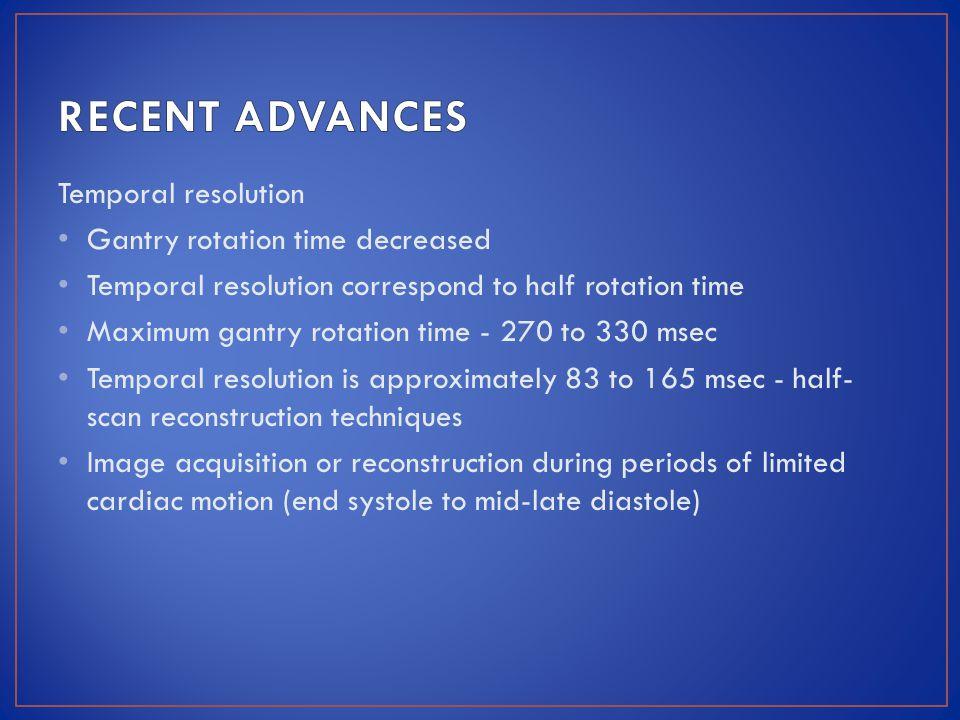 RECENT ADVANCES Temporal resolution Gantry rotation time decreased