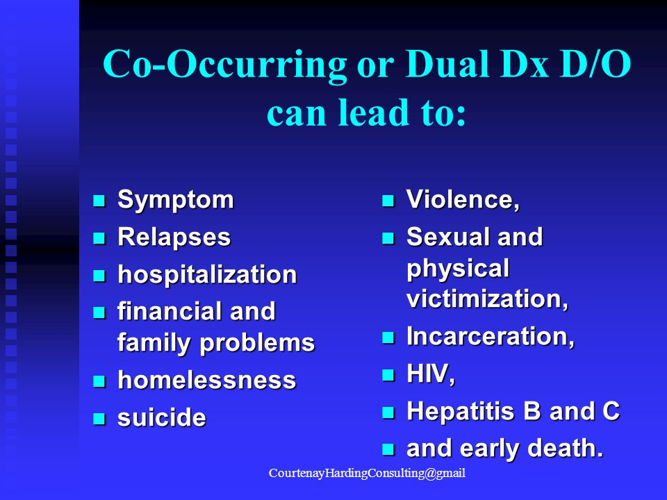 Co-Occurring or Dual Dx D/O can lead to:
