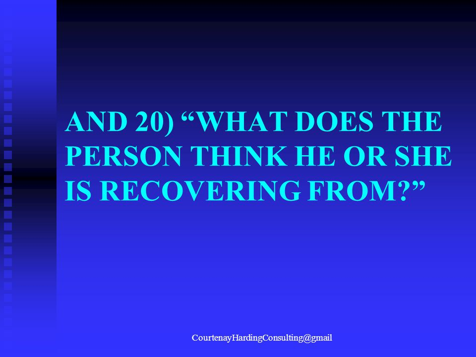 AND 20) WHAT DOES THE PERSON THINK HE OR SHE IS RECOVERING FROM