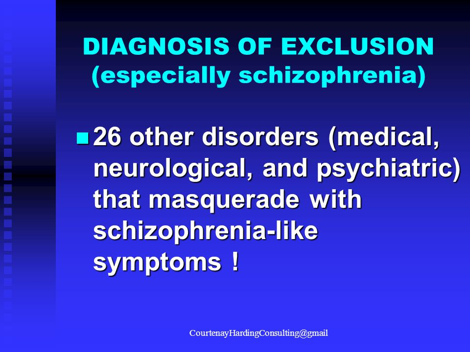 DIAGNOSIS OF EXCLUSION (especially schizophrenia)